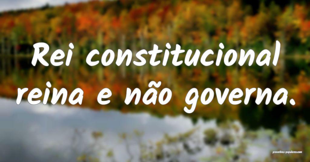 Rei constitucional reina e não governa.  ...