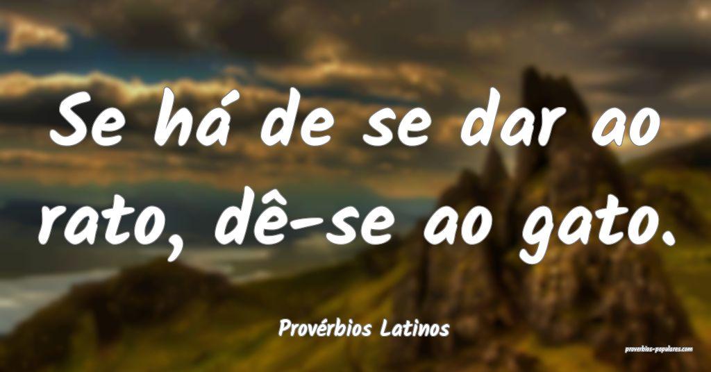 Provérbios Latinos - Se há de se dar ao rato, d� ...