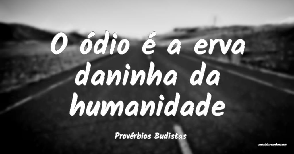 Provérbios Budistas - O ódio é a erva daninha d ...