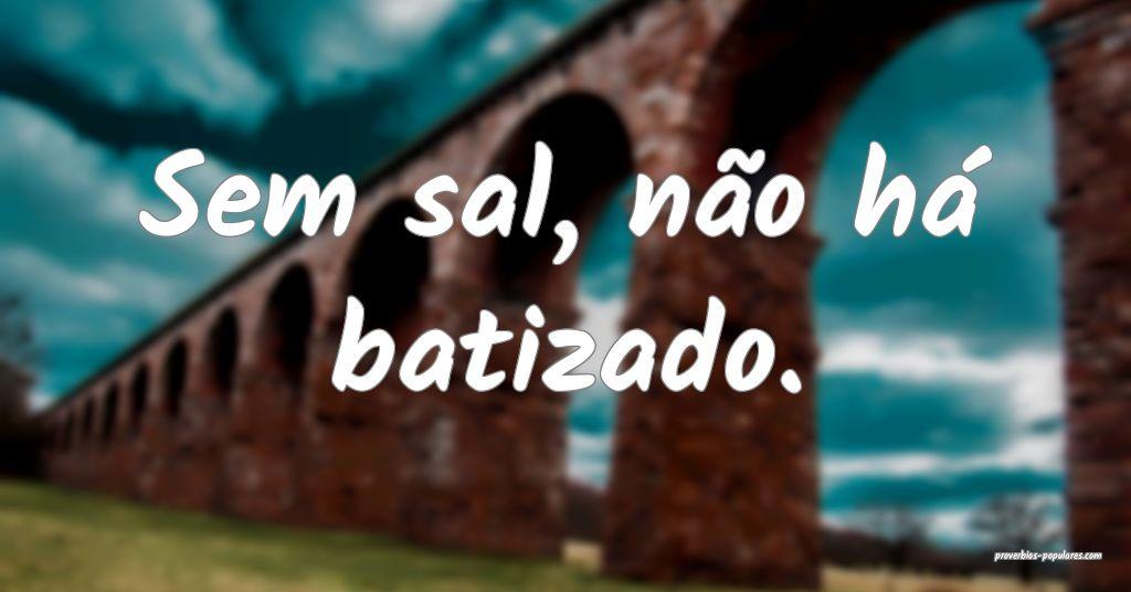 Sem sal, não há batizado.  ...