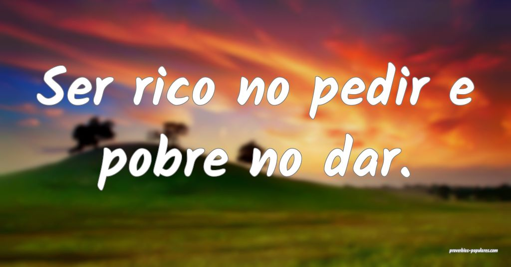 Ser rico no pedir e pobre no dar.  ...