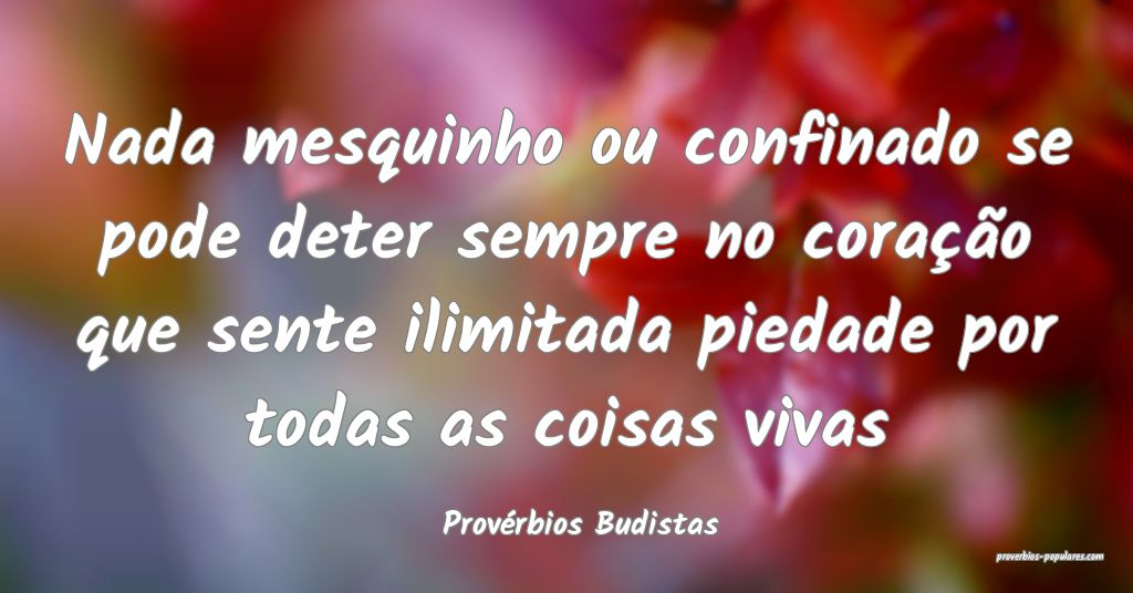 Provérbios Budistas - Nada mesquinho ou confinado ...