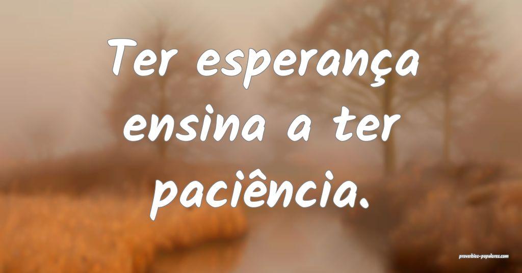 Ter esperança ensina a ter paciência.  ...