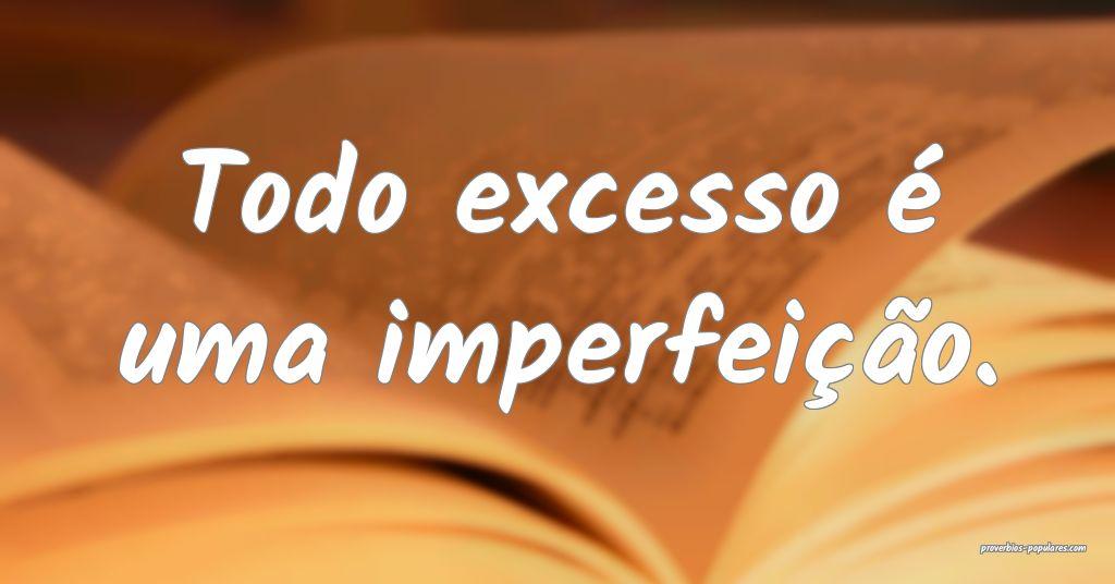 Todo excesso é uma imperfeição.  ...