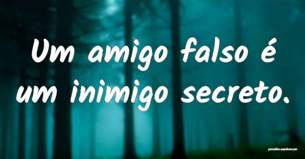 Um amigo falso é um inimigo secreto.  ...