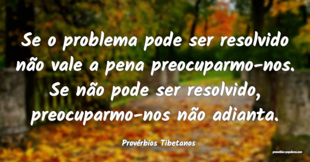 Provérbios Tibetanos - Se o problema pode ser res ...