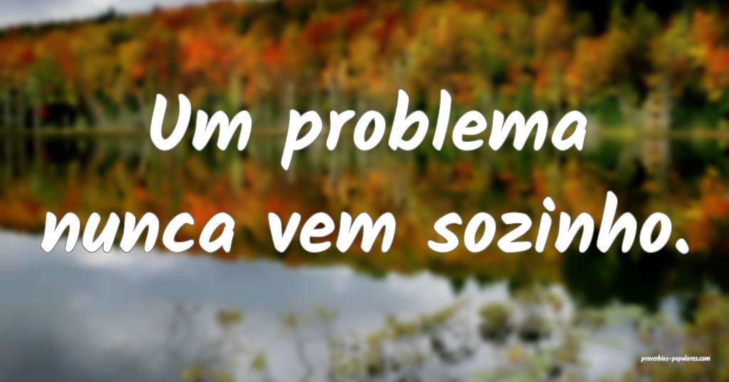 Um problema nunca vem sozinho.  ...