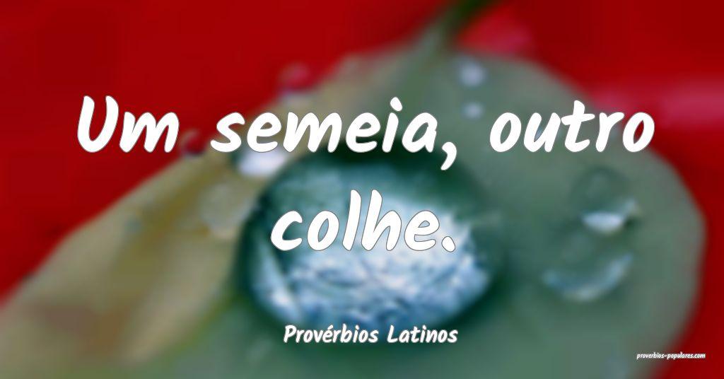 Provérbios Latinos - Um semeia, outro colhe.  ...