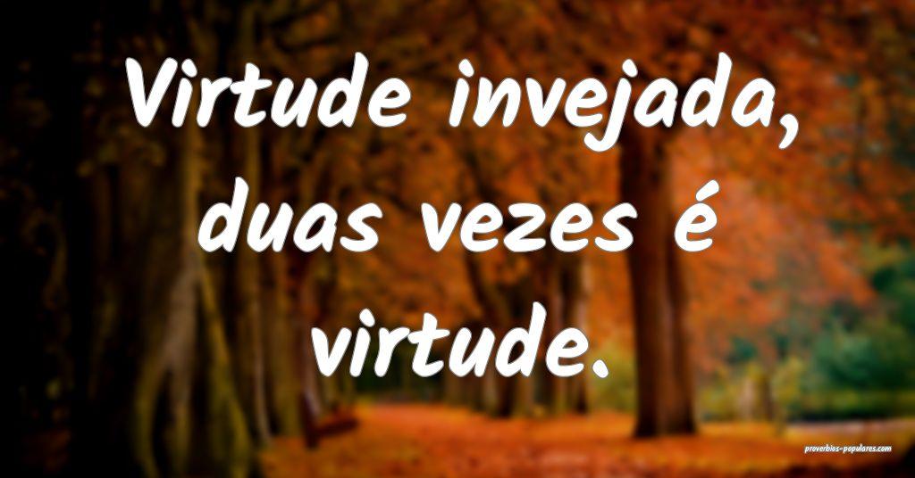 Virtude invejada, duas vezes é virtude.  ...
