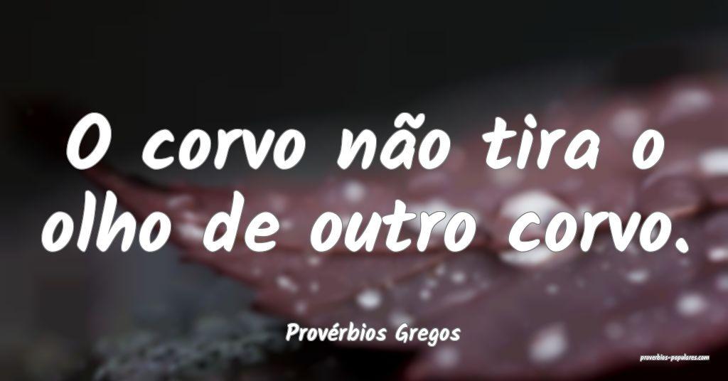 Provérbios Gregos - O corvo não tira o olho de o ...