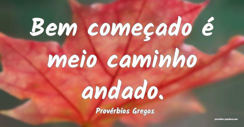 Provérbios Gregos - Bem começado é meio caminho ...