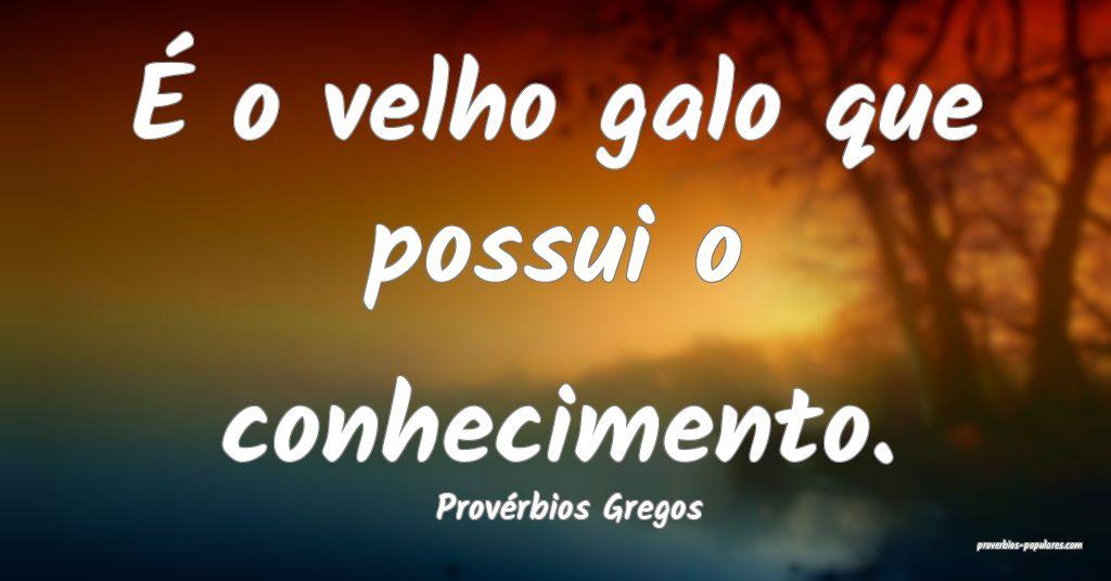 Provérbios Gregos - É o velho galo que possui o  ...