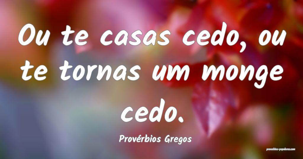 Provérbios Gregos - Ou te casas cedo, ou te torna ...