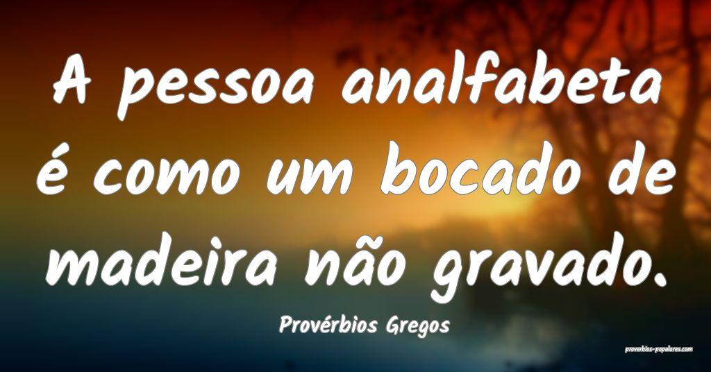 Provérbios Gregos - A pessoa analfabeta é como u ...
