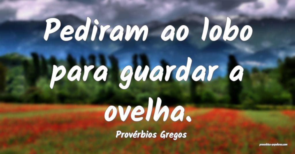 Provérbios Gregos - Pediram ao lobo para guardar  ...