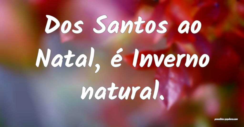 Dos Santos ao Natal, é Inverno natural.  ...