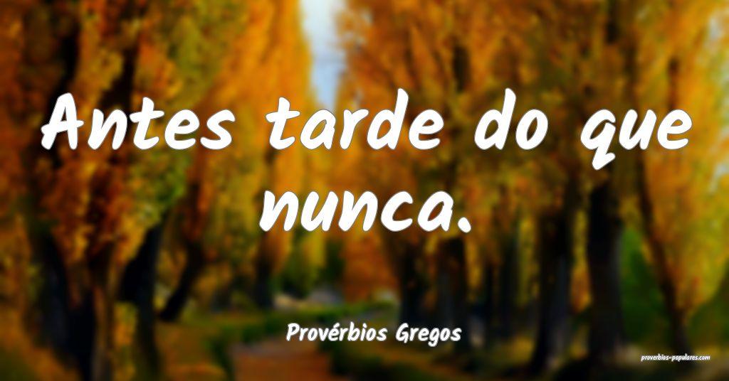 Provérbios Gregos - Antes tarde do que nunca.  ...