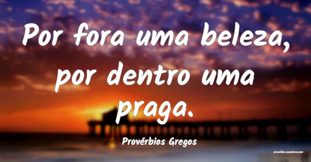Provérbios Gregos - Por fora uma beleza, por dent ...