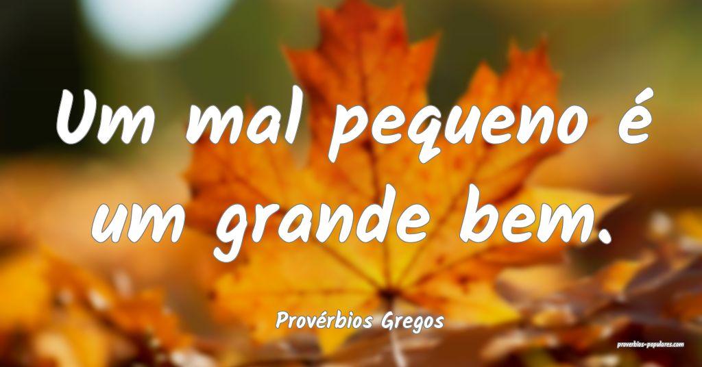 Provérbios Gregos - Um mal pequeno é um grande b ...