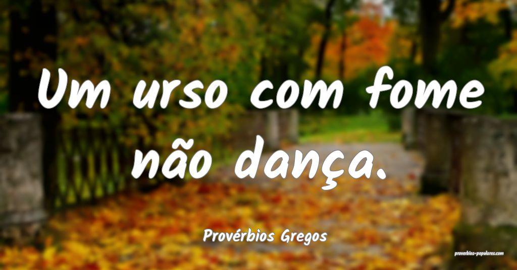 Provérbios Gregos - Um urso com fome não dança. ...