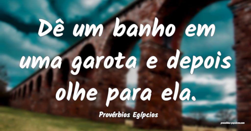 Provérbios Egípcios - Dê um banho em uma garota ...