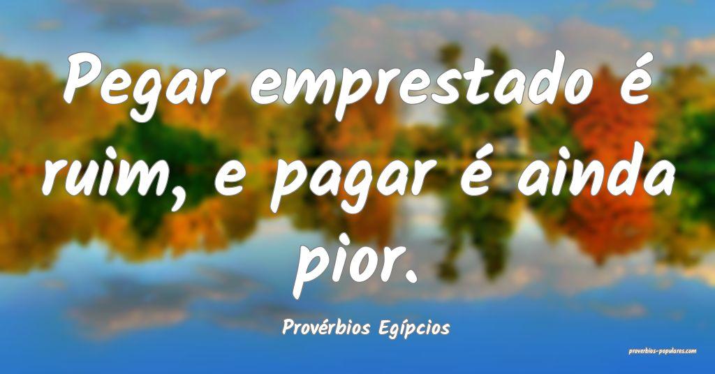 Provérbios Egípcios - Pegar emprestado é ruim,  ...