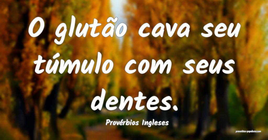 Provérbios Ingleses - O glutão cava seu túmulo  ...