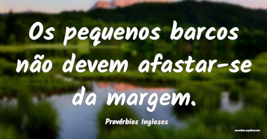 Provérbios Ingleses - Os pequenos barcos não dev ...