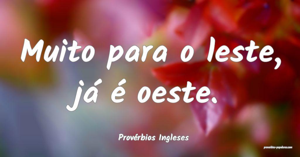 Provérbios Ingleses - Muito para o leste, já é  ...