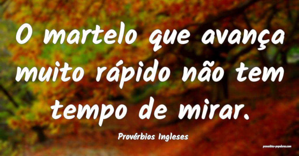 Provérbios Ingleses - O martelo que avança muito ...