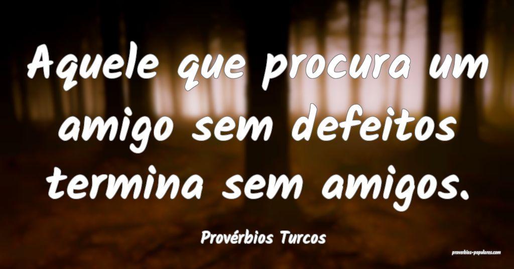 Provérbios Turcos - Aquele que procura um amigo s ...