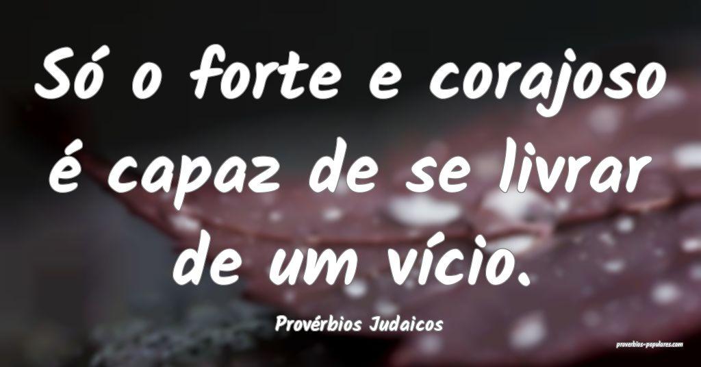 Provérbios Judaicos - Só o forte e corajoso é c ...