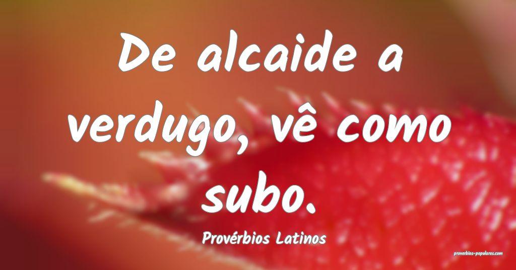 Provérbios Latinos - De alcaide a verdugo, vê co ...