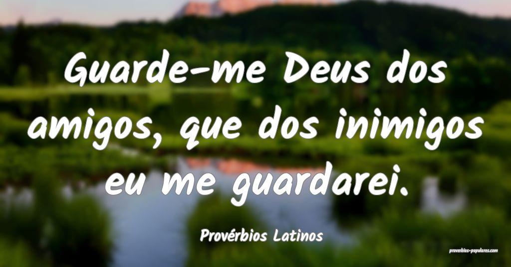 Provérbios Latinos - Guarde-me Deus dos amigos, q ...