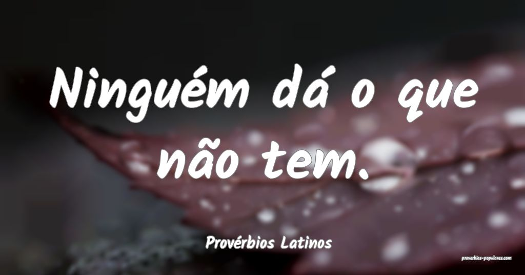 Provérbios Latinos - Ninguém dá o que não tem. ...