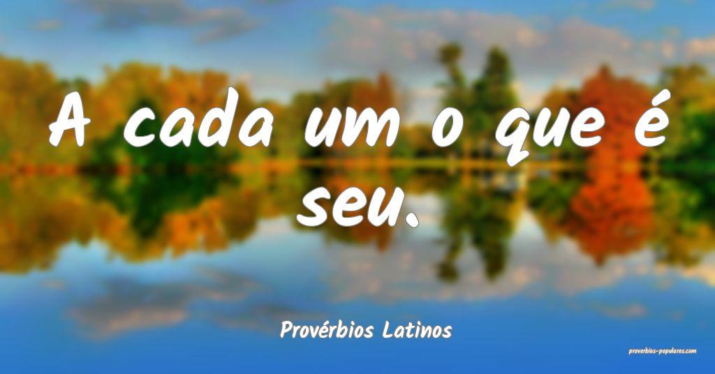 Provérbios Latinos - A cada um o que é seu.  ...