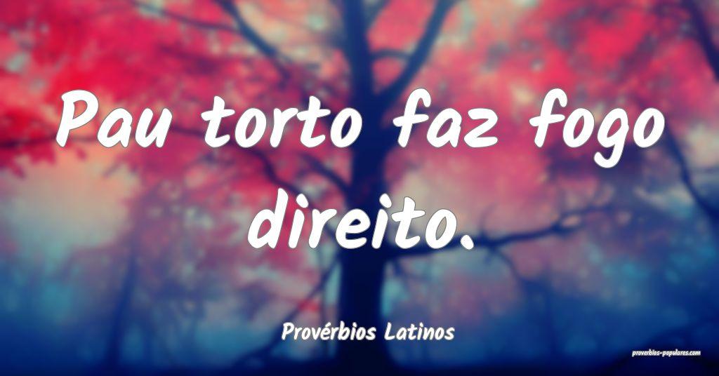 Provérbios Latinos - Pau torto faz fogo direito.  ...