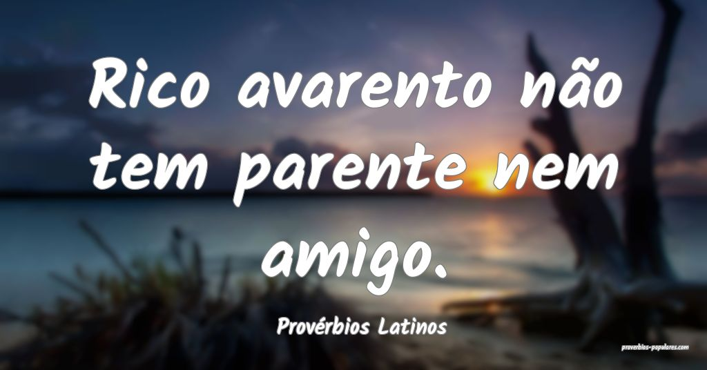 Provérbios Latinos - Rico avarento não tem paren ...