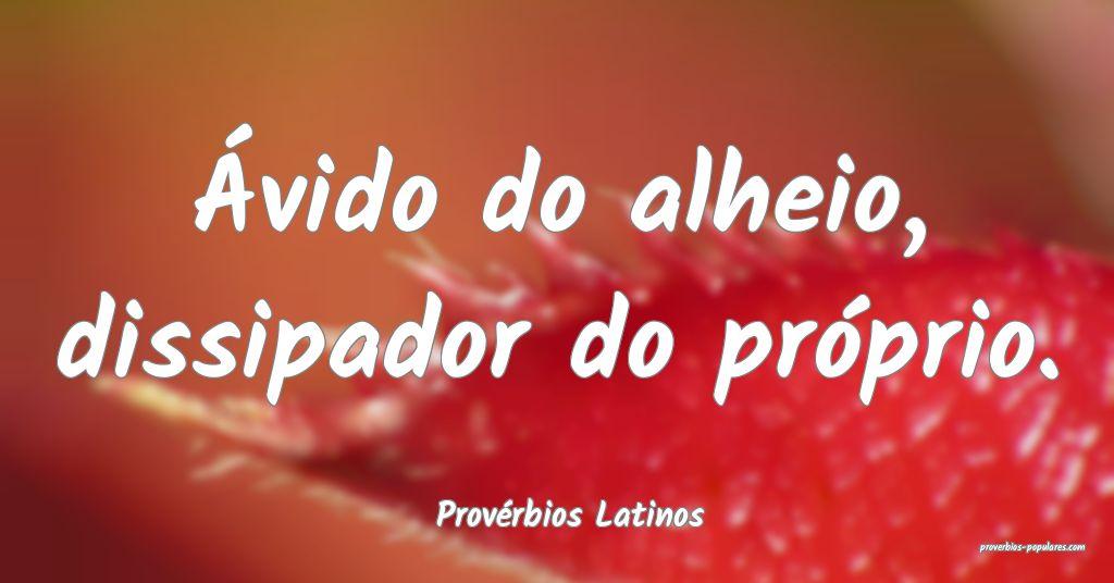 Provérbios Latinos - Ávido do alheio, dissipador ...