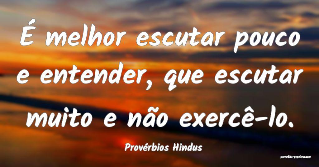 Provérbios Hindus - É melhor escutar pouco e ent ...