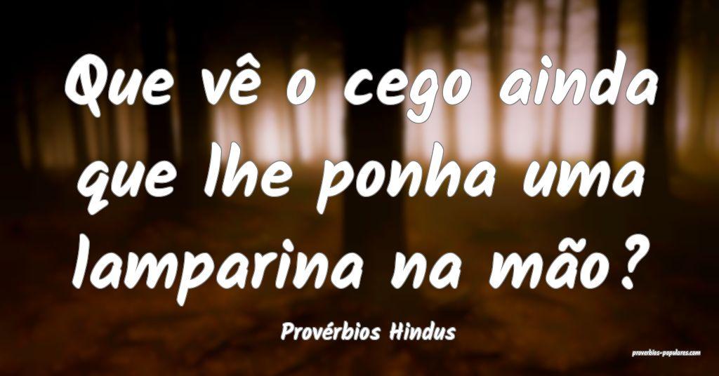 Provérbios Hindus - Que vê o cego ainda que lhe  ...