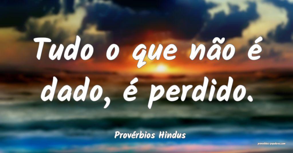 Provérbios Hindus - Tudo o que não é dado, é p ...