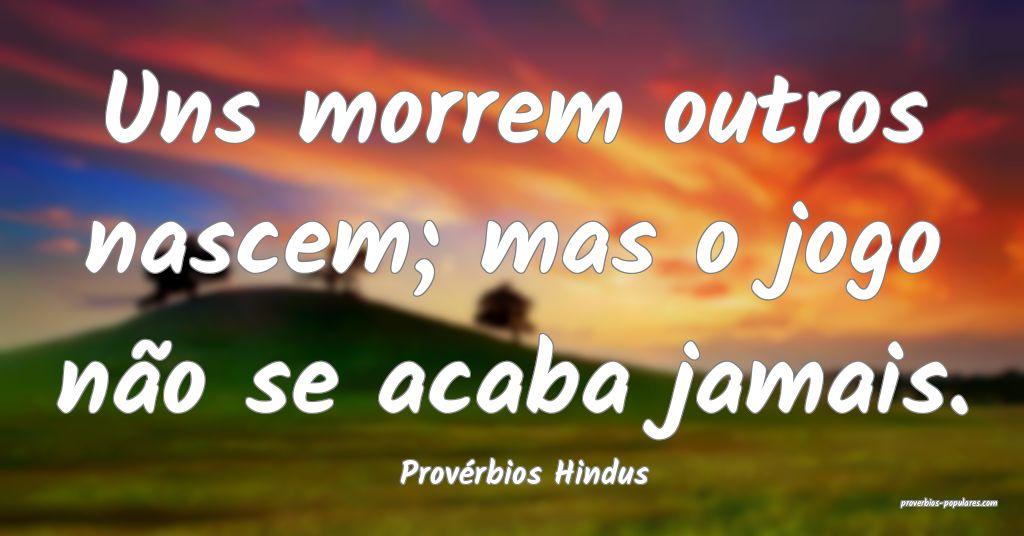 Provérbios Hindus - Uns morrem outros nascem; mas ...