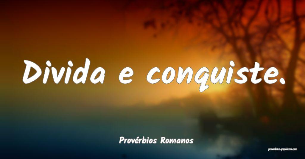 Provérbios Romanos - Divida e conquiste.  ...