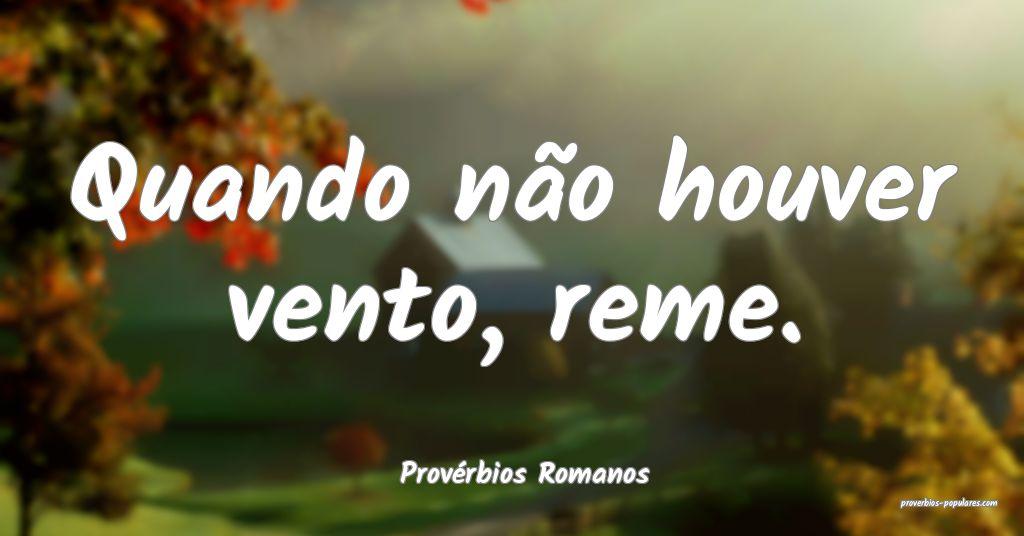 Provérbios Romanos - Quando não houver vento, re ...