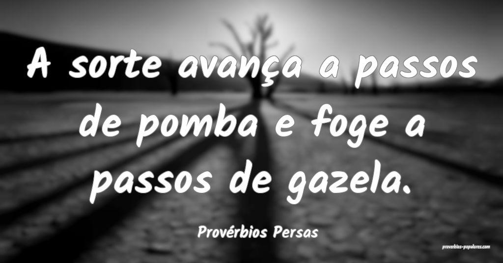 Provérbios Persas - A sorte avança a passos de p ...