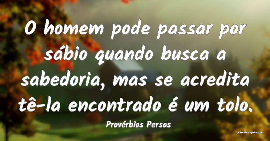 Provérbios Persas - O homem pode passar por sábi ...