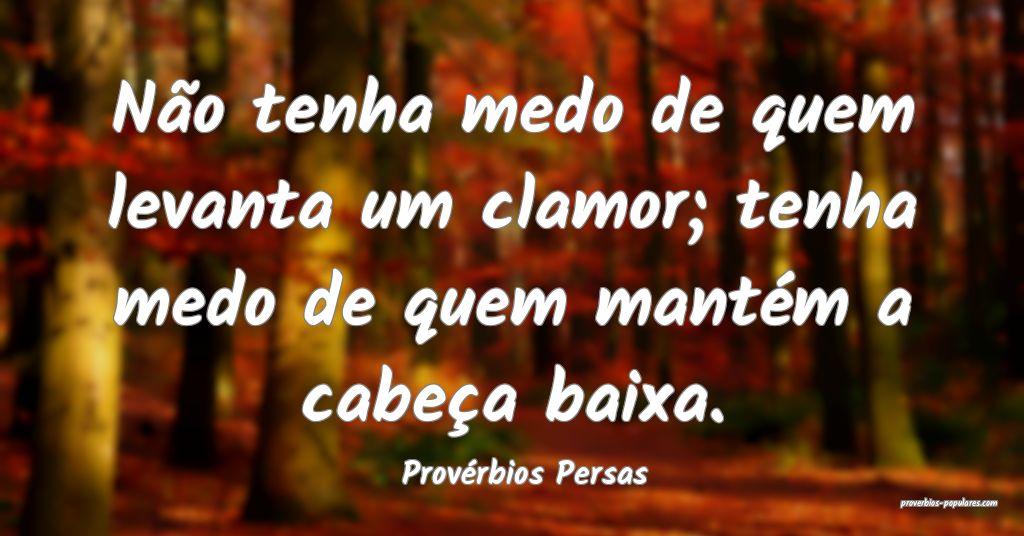 Provérbios Persas - Não tenha medo de quem levan ...