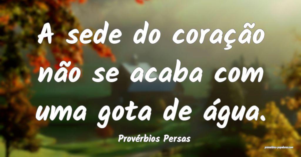 Provérbios Persas - A sede do coração não se a ...