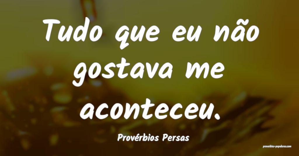 Provérbios Persas - Tudo que eu não gostava me a ...
